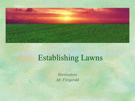 Establishing Lawns Horticulture Mr. Fitzgerald. Turf Facts §Approx. 50 million acres of managed turf in US §As of 2004, the annual value of the U.S. turfgrass.