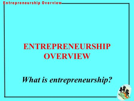 ENTREPRENEURSHIP OVERVIEW What is entrepreneurship?