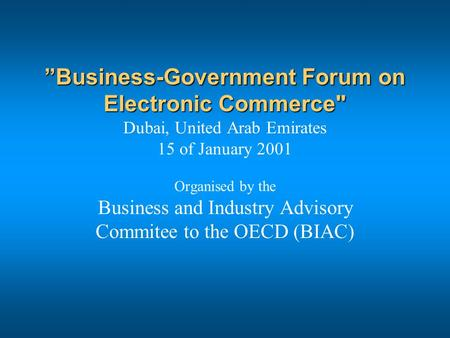 """Business-Government Forum on Electronic Commerce ""Business-Government Forum on Electronic Commerce Dubai, United Arab Emirates 15 of January 2001 Organised."