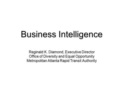 Business Intelligence Reginald K. Diamond, Executive Director Office of Diversity and Equal Opportunity Metropolitan Atlanta Rapid Transit Authority.