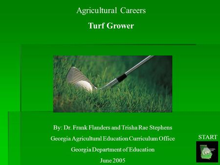 Agricultural Careers Turf Grower By: Dr. Frank Flanders and Trisha Rae Stephens Georgia Agricultural Education Curriculum Office Georgia Department of.