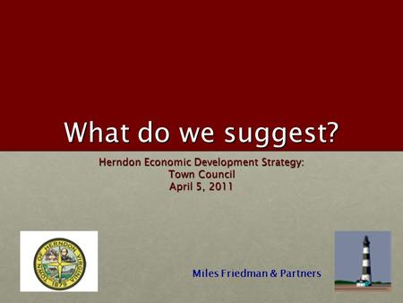 What do we suggest? Herndon Economic Development Strategy: Town Council April 5, 2011 Miles Friedman & Partners.