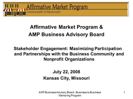 AMP Business Advisory Board - Business to Business Mentoring Program 1 Affirmative Market Program & AMP Business Advisory Board Stakeholder Engagement: