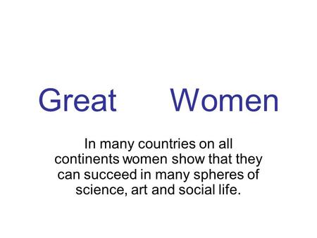 Great Women In many countries on all continents women show that they can succeed in many spheres of science, art and social life.