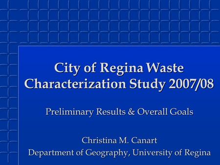 City of Regina Waste Characterization Study 2007/08 Preliminary Results & Overall Goals Christina M. Canart Department of Geography, University of Regina.