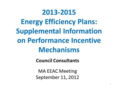2013-2015 Energy Efficiency Plans: Supplemental Information on Performance Incentive Mechanisms Council Consultants MA EEAC Meeting September 11, 2012.