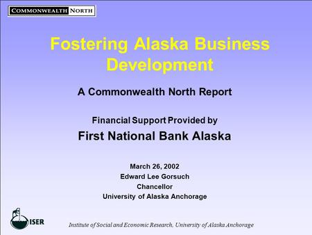 Institute of Social and Economic Research, University of Alaska Anchorage Fostering Alaska Business Development A Commonwealth North Report Financial Support.