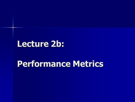 Lecture 2b: Performance Metrics. Performance Metrics Measurable characteristics of a computer system: Count of an event Duration of a time interval Size.
