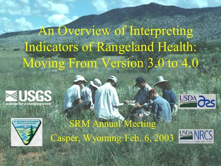 An Overview of Interpreting Indicators of Rangeland Health: Moving From Version 3.0 to 4.0 SRM Annual Meeting Casper, Wyoming Feb. 6, 2003.
