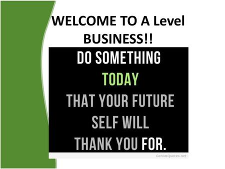 WELCOME TO A Level BUSINESS!!. Ms Vigille's Expectations 1.Arrive prepared and on time 2.That you will behave in a way that doesn't distract others from.