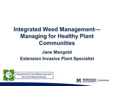 Integrated Weed Management— Managing for Healthy Plant Communities Jane Mangold Extension Invasive Plant Specialist Department of Land Resources and Environmental.