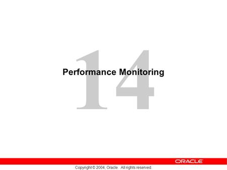 14 Copyright © 2004, Oracle. All rights reserved. Performance Monitoring.