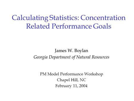 Calculating Statistics: Concentration Related Performance Goals James W. Boylan Georgia Department of Natural Resources PM Model Performance Workshop Chapel.