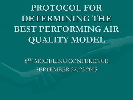 PROTOCOL FOR DETERMINING THE BEST PERFORMING AIR QUALITY MODEL 8 TH MODELING CONFERENCE SEPTEMBER 22, 23 2005.