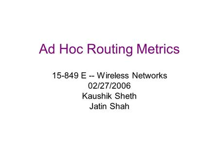 Ad Hoc Routing Metrics 15-849 E -- Wireless Networks 02/27/2006 Kaushik Sheth Jatin Shah.