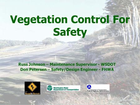Vegetation Control For Safety Russ Johnson – Maintenance Supervisor - WSDOT Don Petersen – Safety/Design Engineer - FHWA.