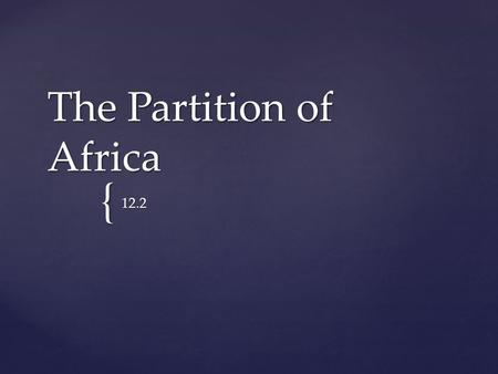 { The Partition of Africa 12.2.  By the end of the 1800s, the imperialist powers of Europe claimed control over most of Africa. Main Idea.