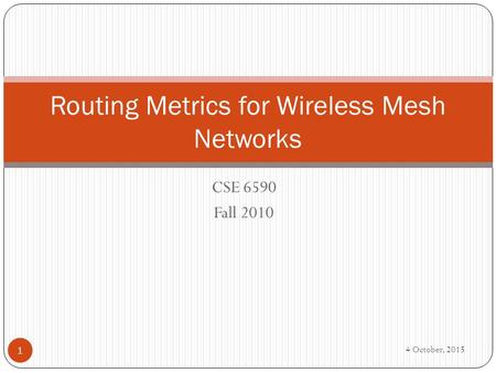 CSE 6590 Fall 2010 Routing Metrics for Wireless Mesh Networks 1 4 October, 2015.