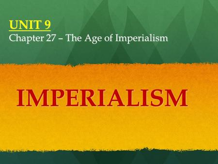UNIT 9 Chapter 27 – The Age of Imperialism IMPERIALISM.