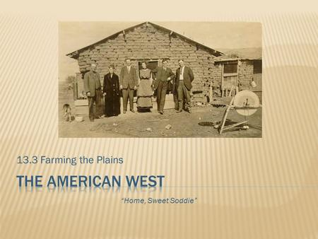 "13.3 Farming the Plains The american west ""Home, Sweet Soddie"""