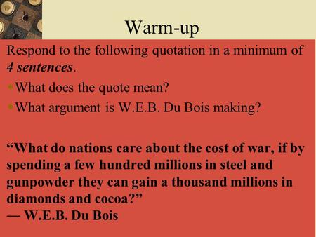"Warm-up Respond to the following quotation in a minimum of 4 sentences. What does the quote mean? What argument is W.E.B. Du Bois making? ""What do nations."