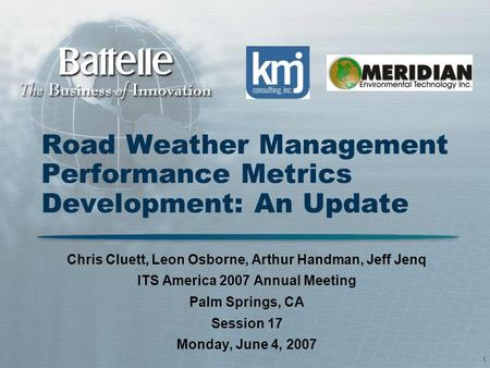 1 Road Weather Management Performance Metrics Development: An Update Chris Cluett, Leon Osborne, Arthur Handman, Jeff Jenq ITS America 2007 Annual Meeting.
