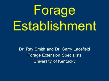 Forage Establishment Dr. Ray Smith and Dr. Garry Lacefield Forage Extension Specialists University of Kentucky.