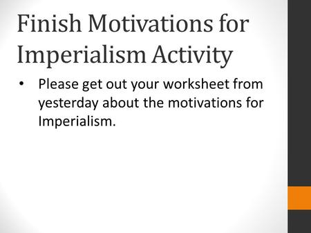 Finish Motivations for Imperialism Activity Please get out your worksheet from yesterday about the motivations for Imperialism.