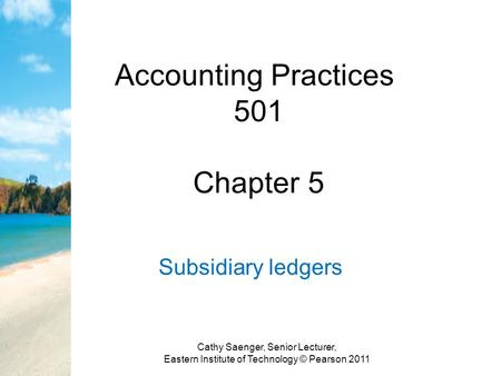Accounting Practices 501 Chapter 5 Subsidiary ledgers Cathy Saenger, Senior Lecturer, Eastern Institute of Technology © Pearson 2011.