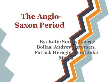 The Anglo- Saxon Period By: Katie Smith, George Bollas, Andrew Petersen, Patrick Heraghty, and Jake Myers.