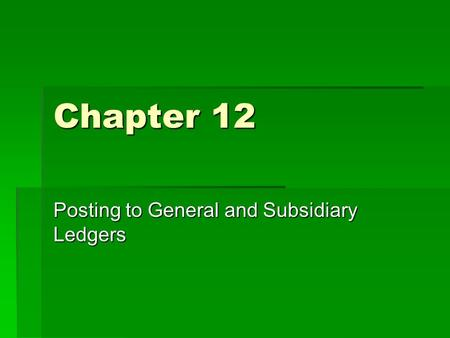 Chapter 12 Posting to General and Subsidiary Ledgers.