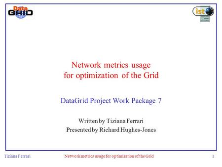 Tiziana FerrariNetwork metrics usage for optimization of the Grid1 DataGrid Project Work Package 7 Written by Tiziana Ferrari Presented by Richard Hughes-Jones.