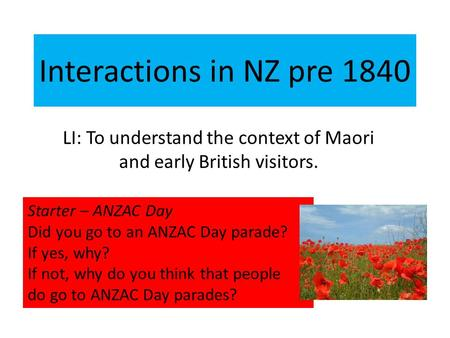 Interactions in NZ pre 1840 LI: To understand the context of Maori and early British visitors. Starter – ANZAC Day Did you go to an ANZAC Day parade? If.