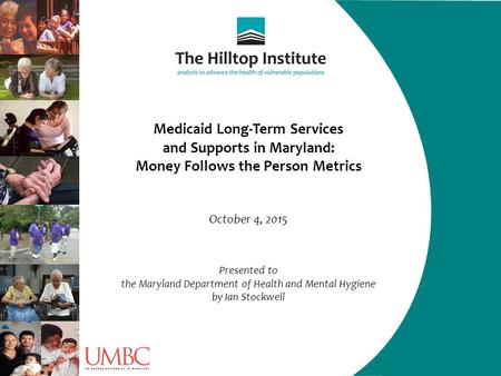 Medicaid Long-Term Services and Supports in Maryland: Money Follows the Person Metrics October 4, 2015 Presented to the Maryland Department of Health and.