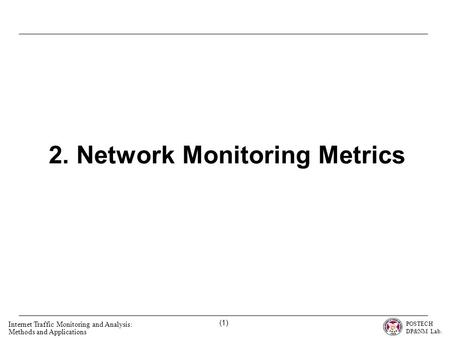 POSTECH DP&NM Lab. Internet Traffic Monitoring and Analysis: Methods and Applications (1) 2. Network Monitoring Metrics.