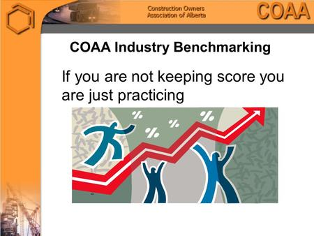 COAA Industry Benchmarking If you are not keeping score you are just practicing ""