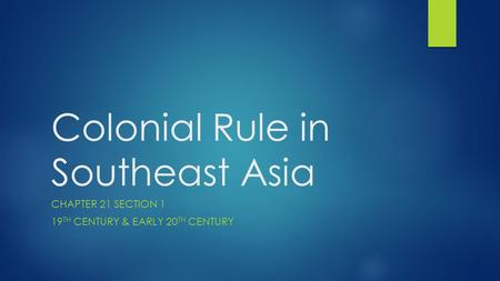 Colonial Rule in Southeast Asia CHAPTER 21 SECTION 1 19 TH CENTURY & EARLY 20 TH CENTURY.