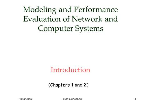 Modeling and Performance Evaluation of Network and Computer Systems Introduction (Chapters 1 and 2) 10/4/2015H.Malekinezhad1.