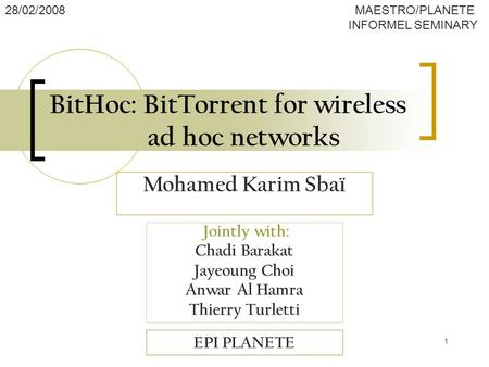 1 BitHoc: BitTorrent for wireless ad hoc networks Jointly with: Chadi Barakat Jayeoung Choi Anwar Al Hamra Thierry Turletti EPI PLANETE 28/02/2008 MAESTRO/PLANETE.