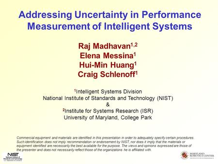 Addressing Uncertainty in Performance Measurement of Intelligent Systems Raj Madhavan 1,2 Elena Messina 1 Hui-Min Huang 1 Craig Schlenoff 1 1 Intelligent.