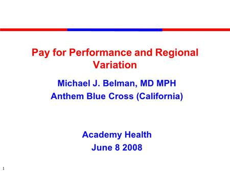 1 Pay for Performance and Regional Variation Michael J. Belman, MD MPH Anthem Blue Cross (California) Academy Health June 8 2008.