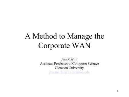 1 A Method to Manage the Corporate WAN Jim Martin Assistant Professor of Computer Science Clemson University
