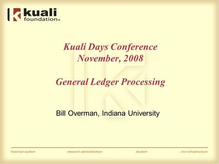 Kuali Days Conference November, 2008 General Ledger Processing Bill Overman, Indiana University.