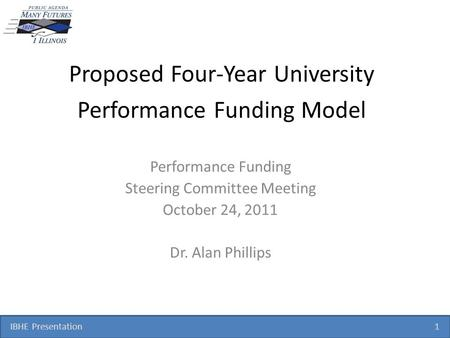 IBHE Presentation 1 Proposed Four-Year University Performance Funding Model Performance Funding Steering Committee Meeting October 24, 2011 Dr. Alan Phillips.