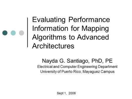 Evaluating Performance Information for Mapping Algorithms to Advanced Architectures Nayda G. Santiago, PhD, PE Electrical and Computer Engineering Department.