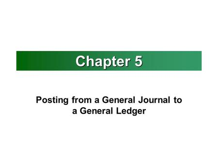 Chapter 5 Posting from a General Journal to a General Ledger.