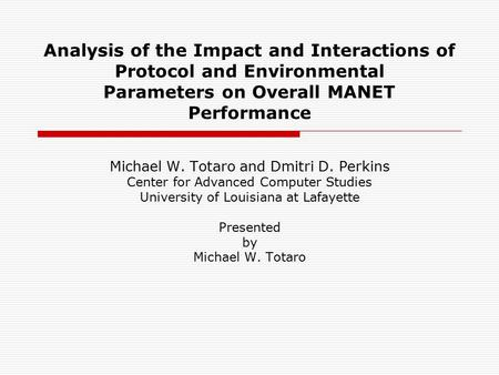 Analysis of the Impact and Interactions of Protocol and Environmental Parameters on Overall MANET Performance Michael W. Totaro and Dmitri D. Perkins Center.