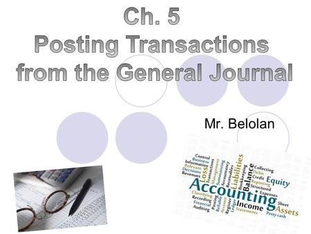 Mr. Belolan. Objectives Describe the steps followed in the posting process Accurately post business transactions from a general journal to accounts in.