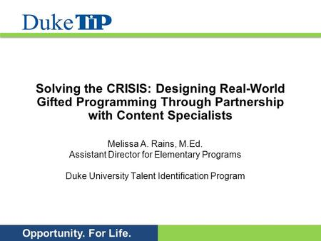 Opportunity. For Life. Solving the CRISIS: Designing Real-World Gifted Programming Through Partnership with Content Specialists Melissa A. Rains, M.Ed.