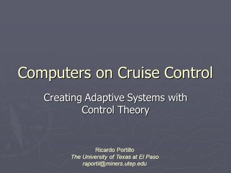 Computers on Cruise Control Creating Adaptive Systems with Control Theory Ricardo Portillo The University of Texas at El Paso